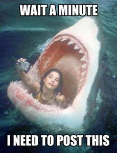 You better believe I'm gonna take a selfie if I get eaten by a shark. That shit isn't gonna remember itself.